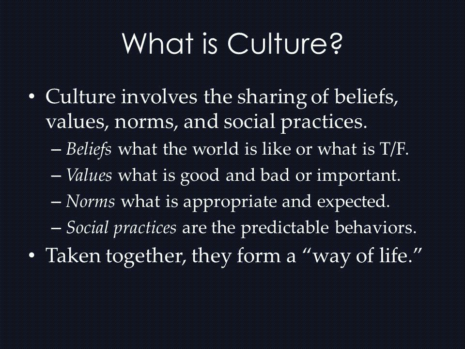 What is Culture Culture involves the sharing of beliefs, values, norms, and social practices. Beliefs what the world is like or what is T/F.
