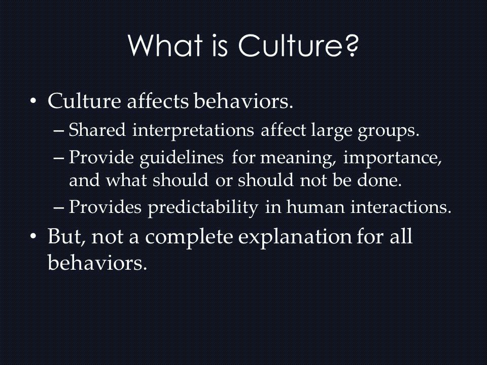 What is Culture Culture affects behaviors.