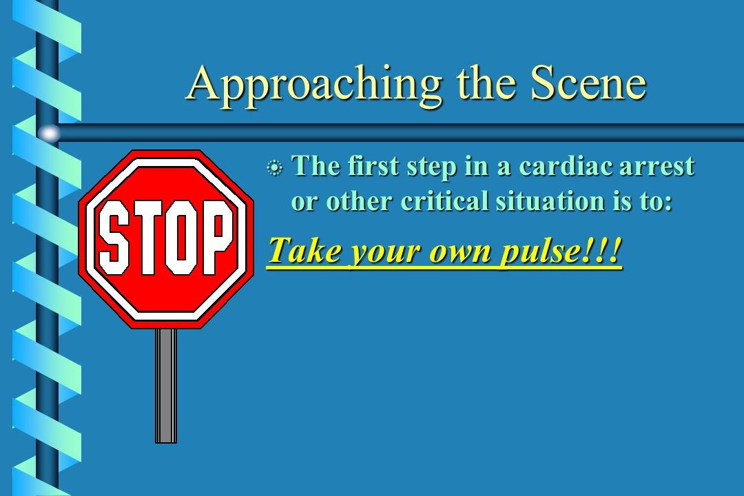 Approaching the Scene Take your own pulse!!!