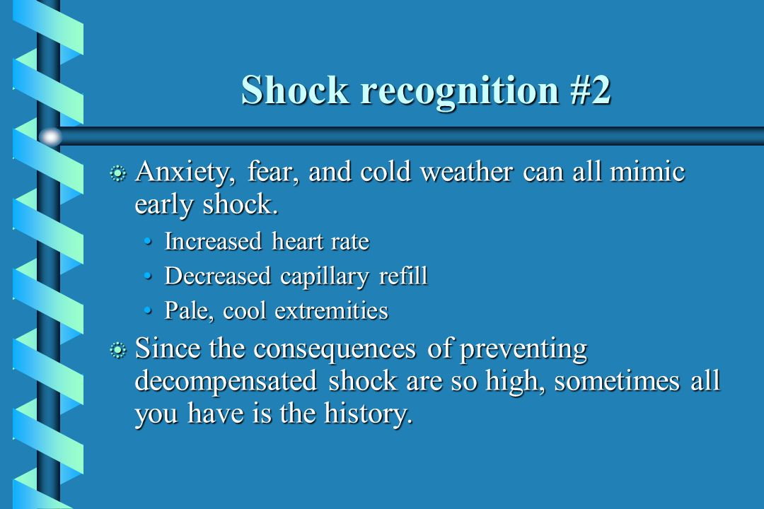 Shock recognition #2 Anxiety, fear, and cold weather can all mimic early shock. Increased heart rate.