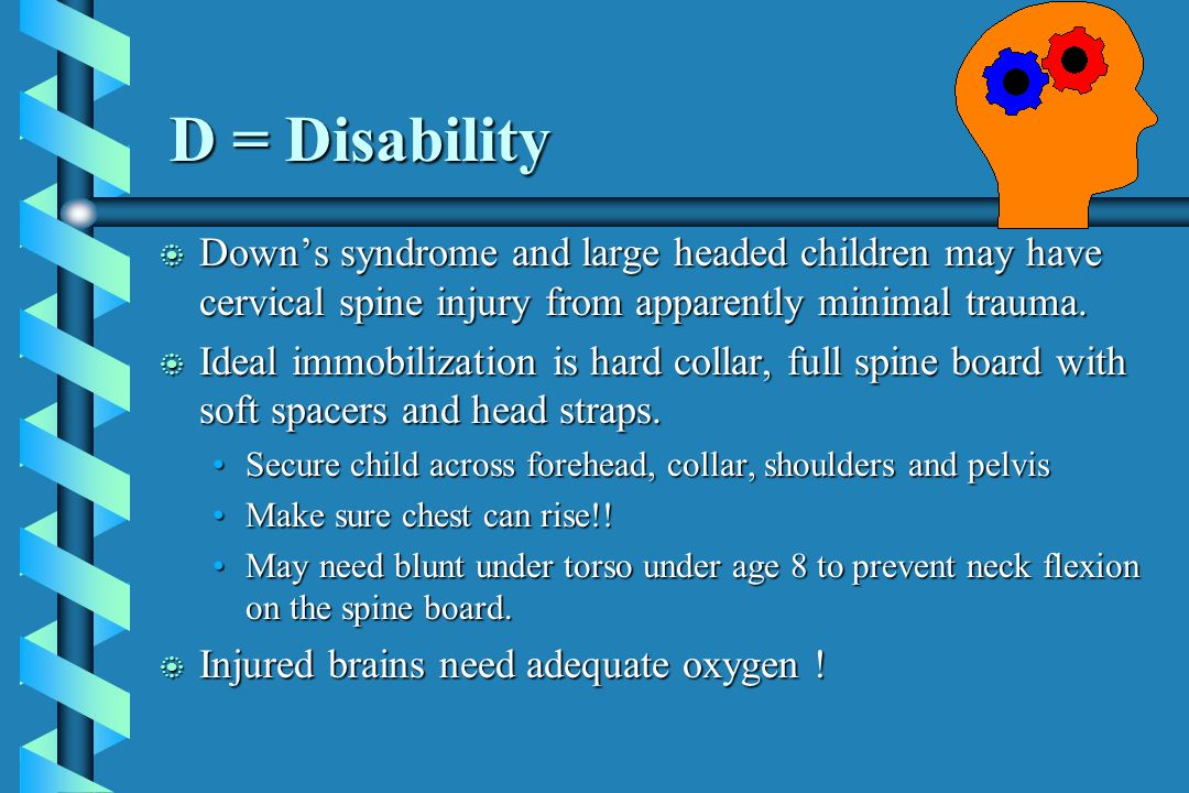 D = Disability Down's syndrome and large headed children may have cervical spine injury from apparently minimal trauma.