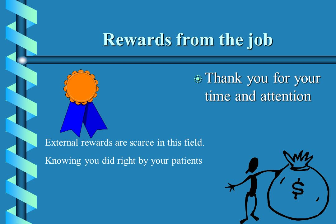 Rewards from the job Thank you for your time and attention