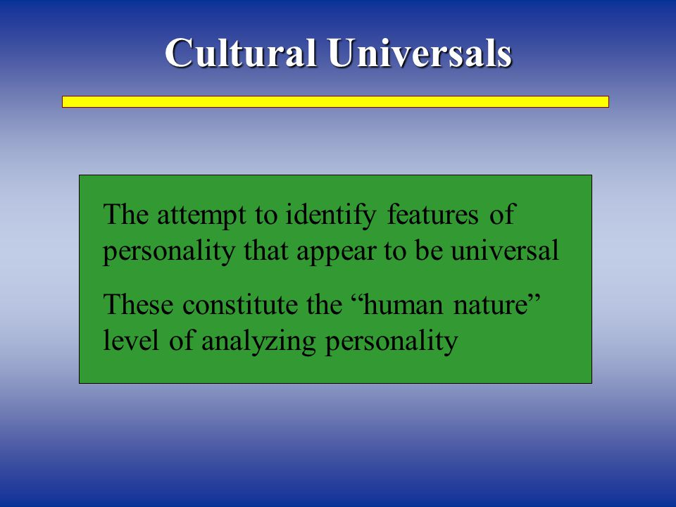 Cultural Universals The attempt to identify features of personality that appear to be universal.