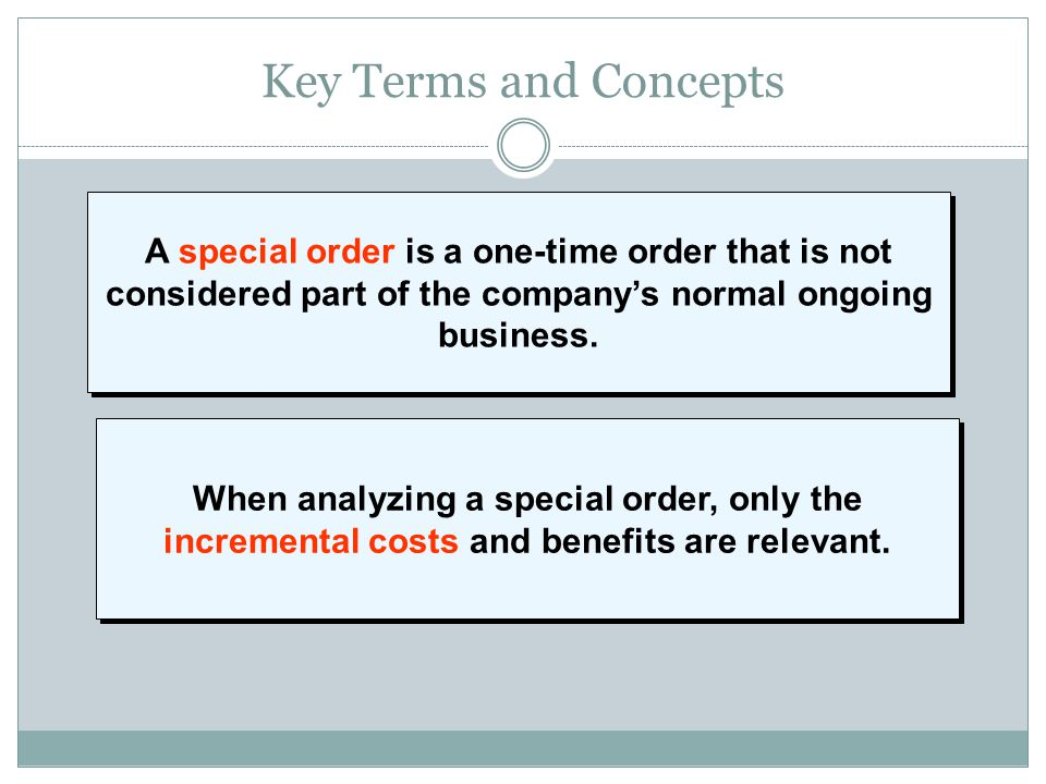Key Terms and Concepts A special order is a one-time order that is not considered part of the company's normal ongoing business.