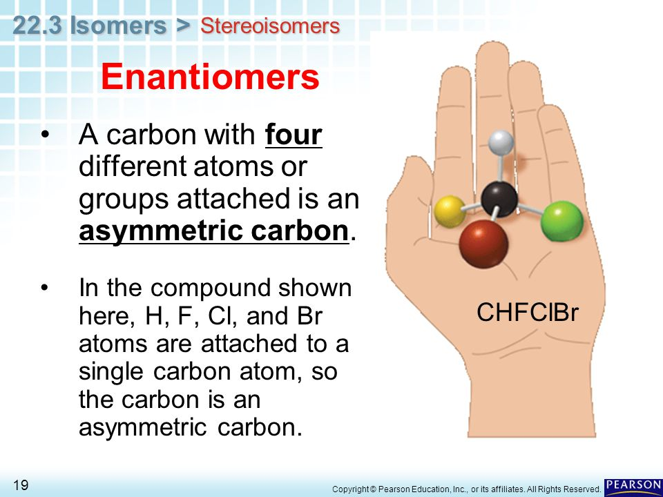 Stereoisomers Enantiomers. A carbon with four different atoms or groups attached is an asymmetric carbon.