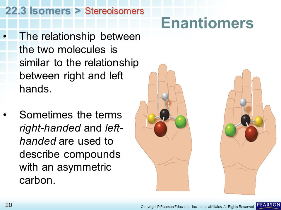 Stereoisomers Enantiomers. The relationship between the two molecules is similar to the relationship between right and left hands.