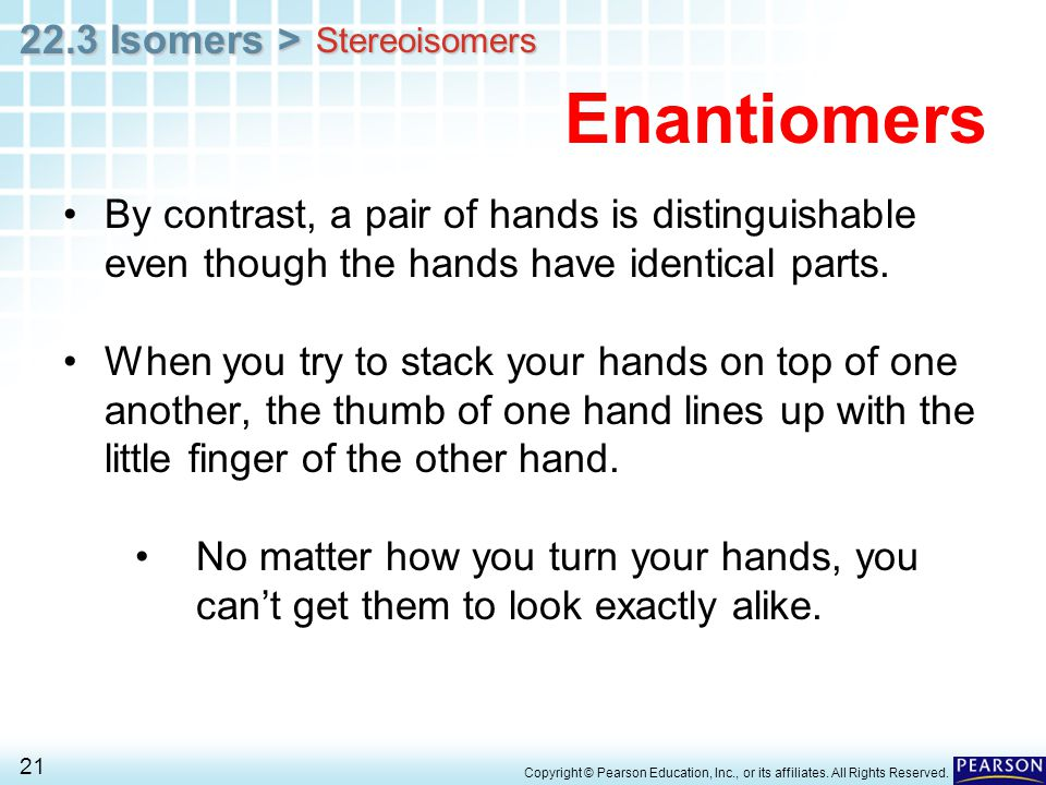 Stereoisomers Enantiomers. By contrast, a pair of hands is distinguishable even though the hands have identical parts.
