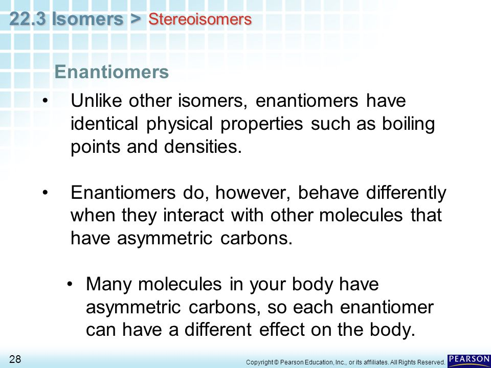 Stereoisomers Enantiomers. Unlike other isomers, enantiomers have identical physical properties such as boiling points and densities.