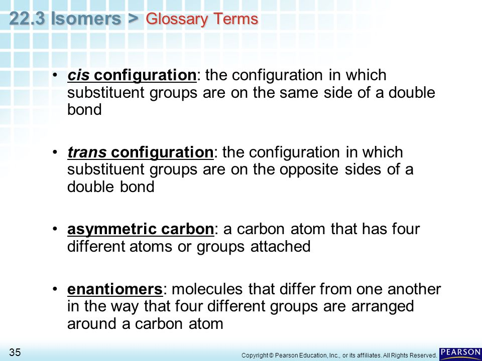 Glossary Terms cis configuration: the configuration in which substituent groups are on the same side of a double bond.