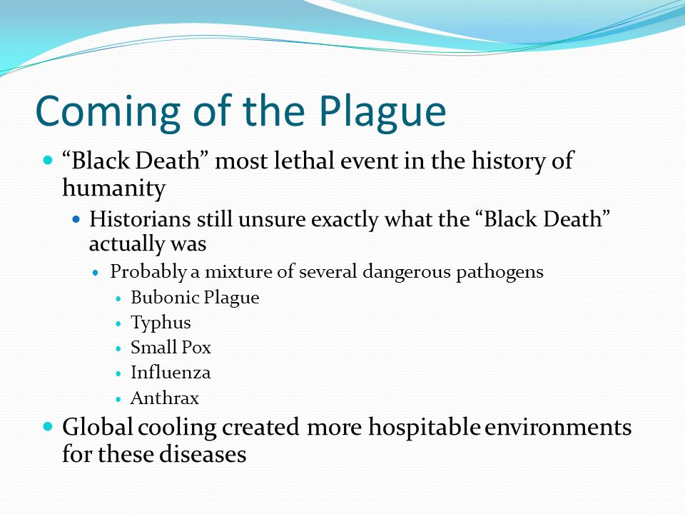 Coming of the Plague Black Death most lethal event in the history of humanity. Historians still unsure exactly what the Black Death actually was.