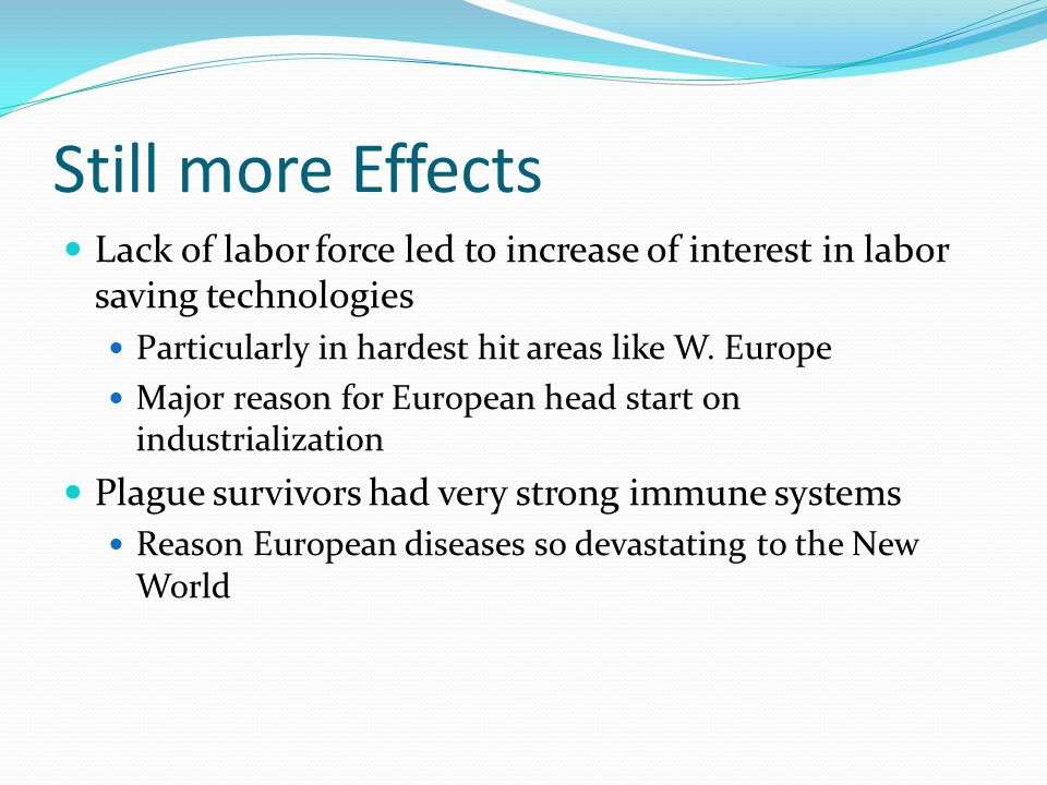 Still more Effects Lack of labor force led to increase of interest in labor saving technologies. Particularly in hardest hit areas like W. Europe.