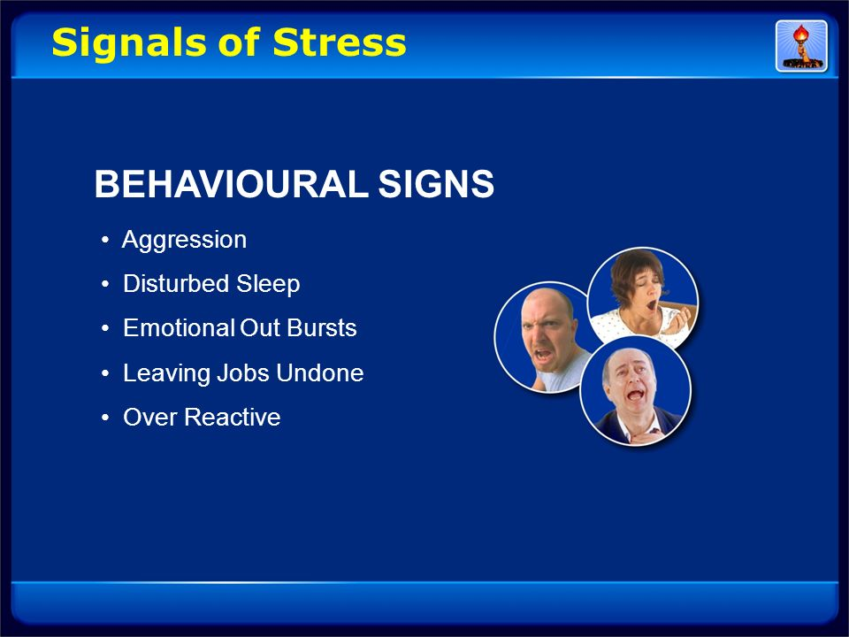 Signals of Stress BEHAVIOURAL SIGNS • Aggression • Disturbed Sleep • Emotional Out Bursts • Leaving Jobs Undone • Over Reactive.