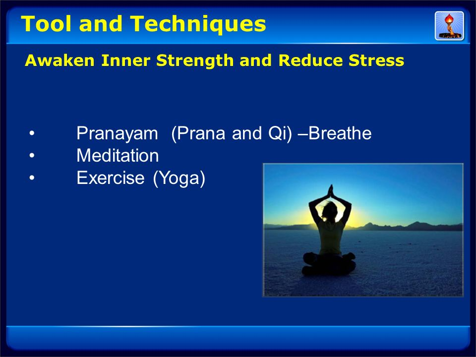 Tool and Techniques • Pranayam (Prana and Qi) –Breathe • Meditation