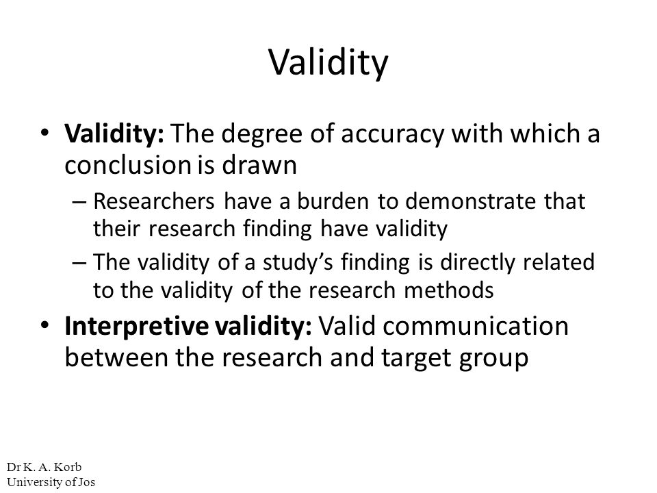 Validity Validity: The degree of accuracy with which a conclusion is drawn.
