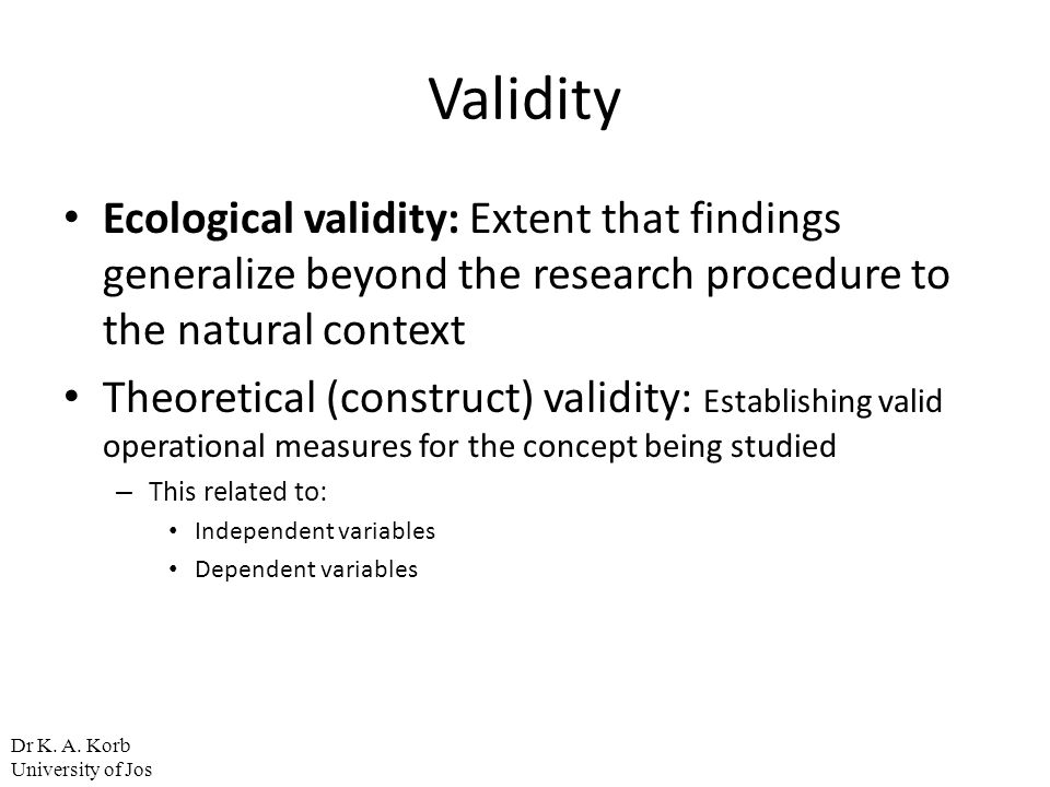 Validity Ecological validity: Extent that findings generalize beyond the research procedure to the natural context.