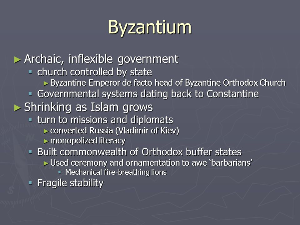 Byzantium Archaic, inflexible government Shrinking as Islam grows