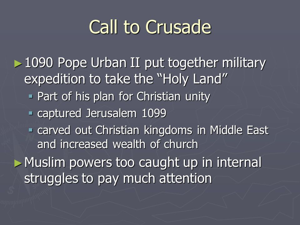 Call to Crusade 1090 Pope Urban II put together military expedition to take the Holy Land Part of his plan for Christian unity.