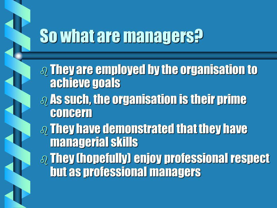 So what are managers They are employed by the organisation to achieve goals. As such, the organisation is their prime concern.
