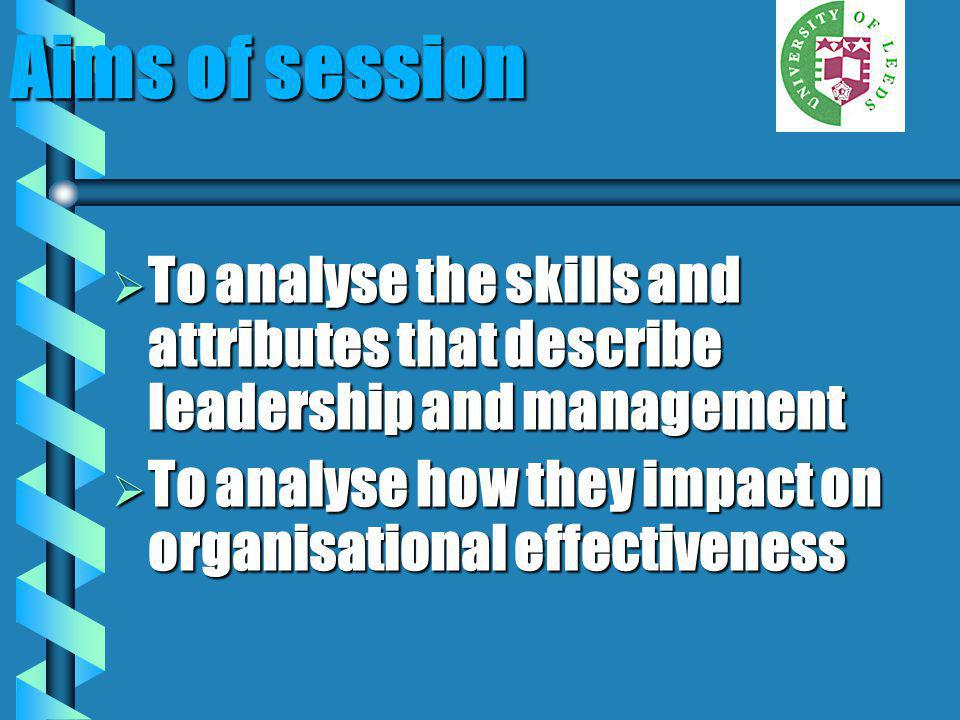 Aims of session To analyse the skills and attributes that describe leadership and management.