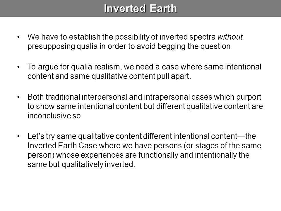 Inverted Earth We have to establish the possibility of inverted spectra without presupposing qualia in order to avoid begging the question.