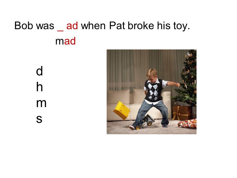 Bob was _ ad when Pat broke his toy.