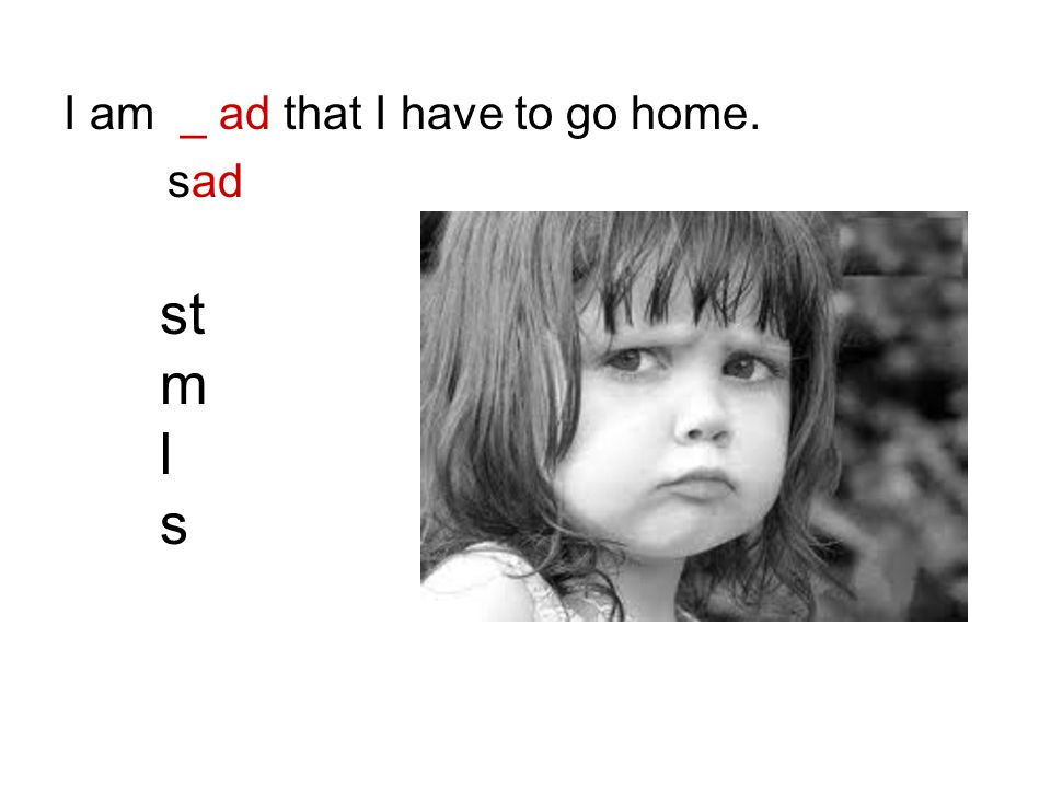 I am _ ad that I have to go home.