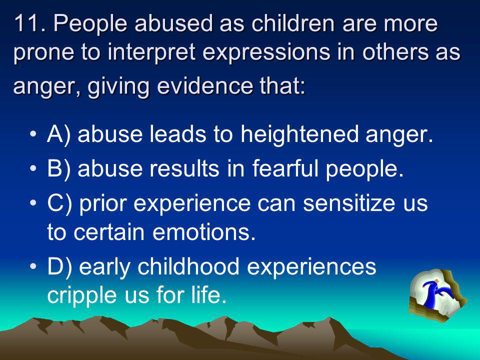 11. People abused as children are more prone to interpret expressions in others as anger, giving evidence that: