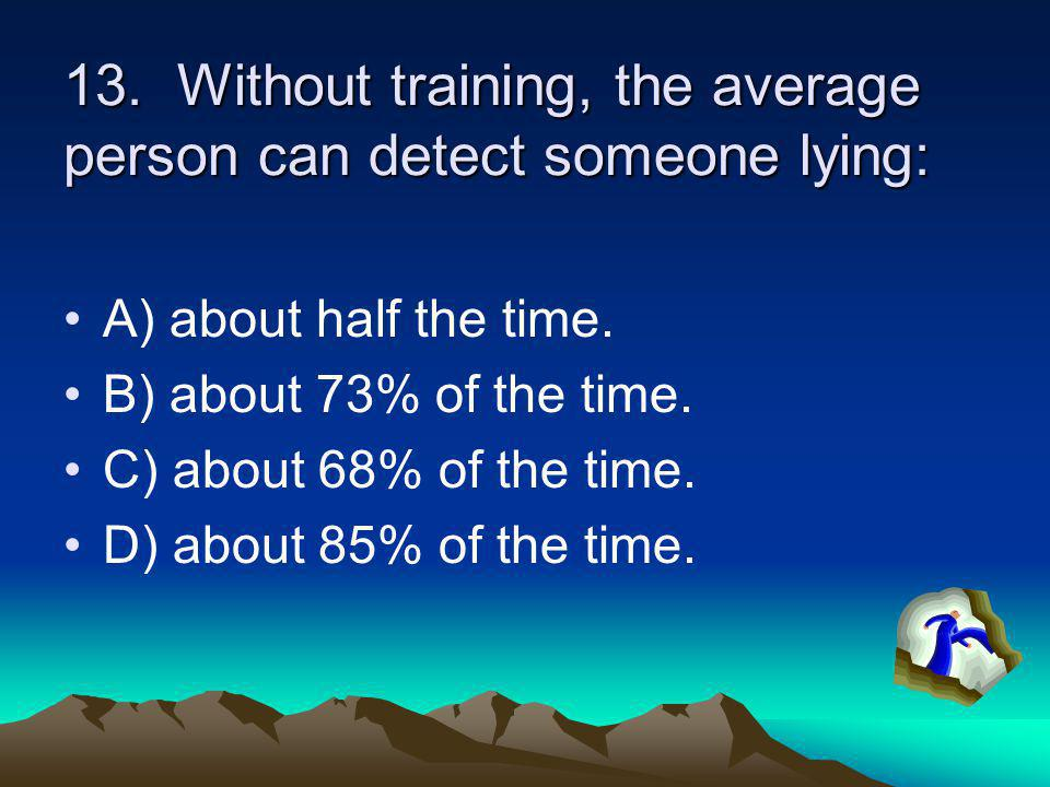 13. Without training, the average person can detect someone lying: