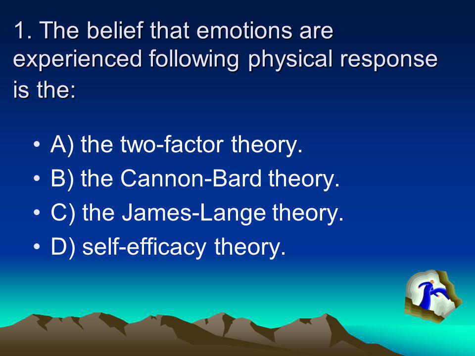 1. The belief that emotions are experienced following physical response is the: