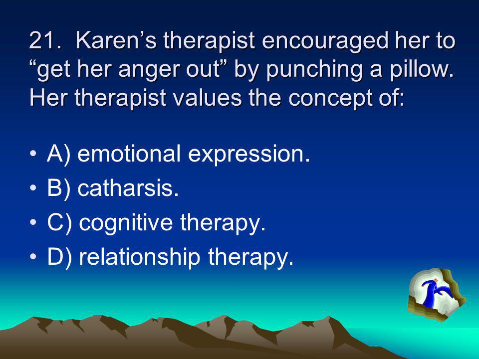 21. Karen's therapist encouraged her to get her anger out by punching a pillow. Her therapist values the concept of: