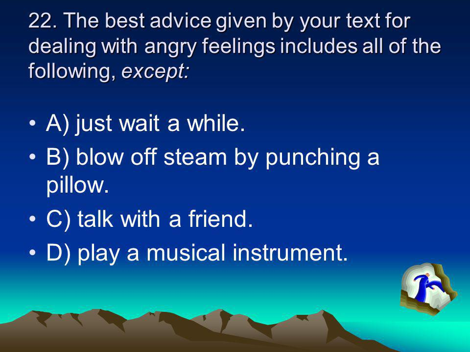 B) blow off steam by punching a pillow. C) talk with a friend.