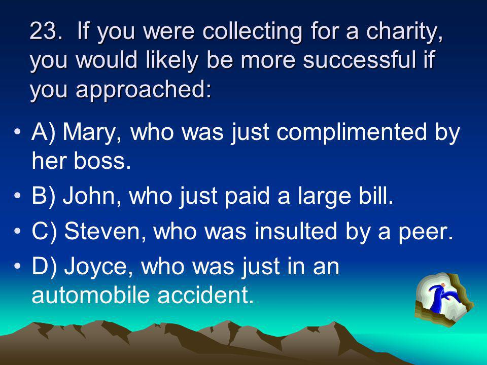 23. If you were collecting for a charity, you would likely be more successful if you approached: