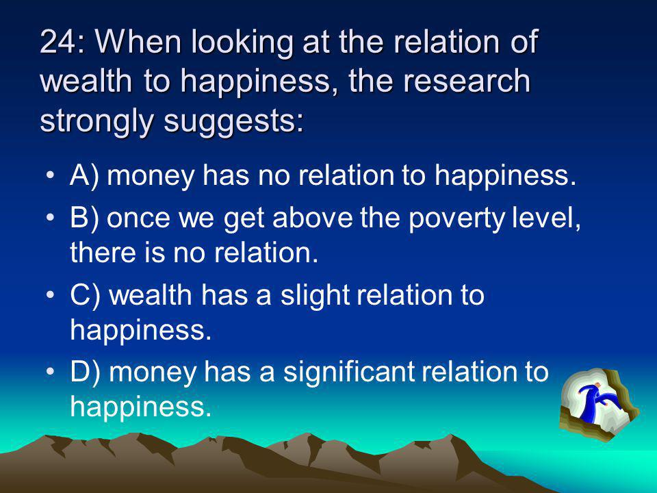 24: When looking at the relation of wealth to happiness, the research strongly suggests: