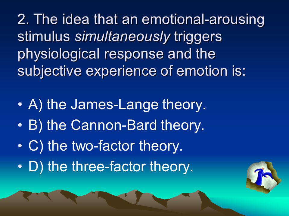 2. The idea that an emotional-arousing stimulus simultaneously triggers physiological response and the subjective experience of emotion is: