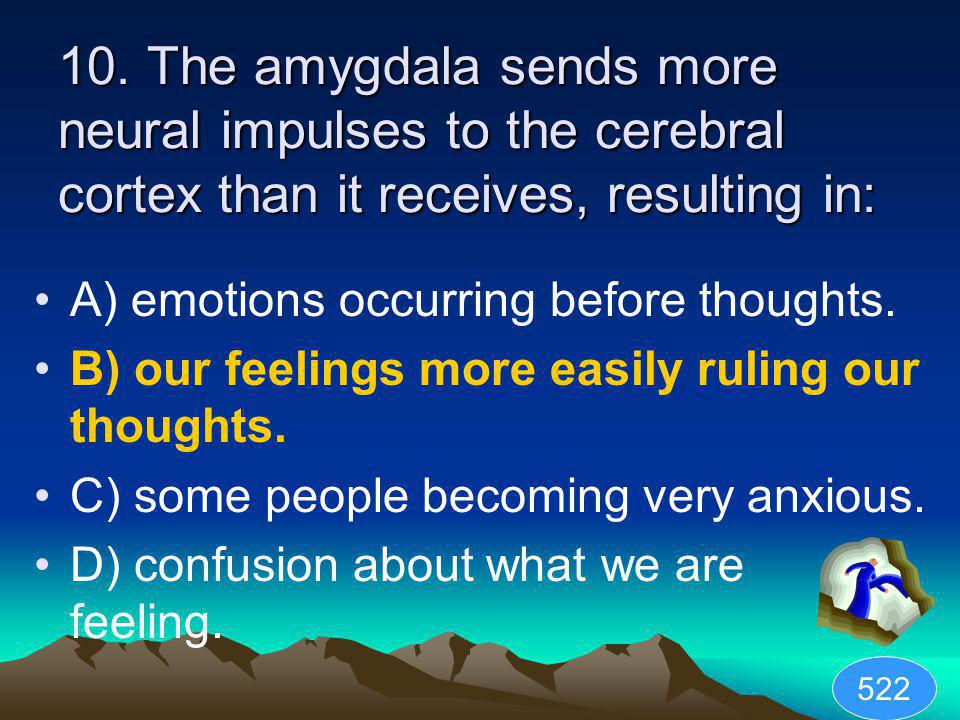 10. The amygdala sends more neural impulses to the cerebral cortex than it receives, resulting in: