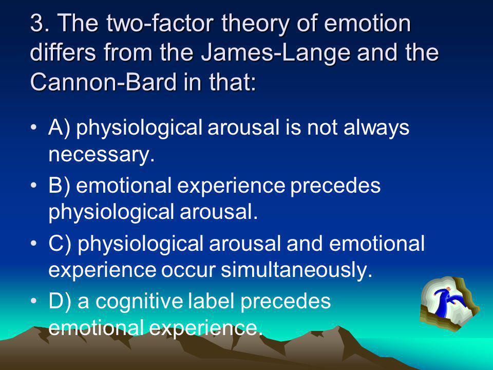 3. The two-factor theory of emotion differs from the James-Lange and the Cannon-Bard in that: