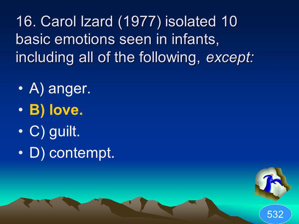 16. Carol Izard (1977) isolated 10 basic emotions seen in infants, including all of the following, except: