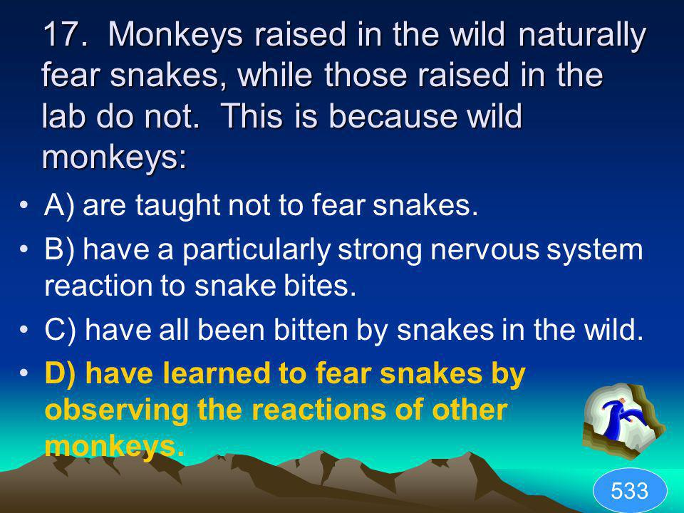17. Monkeys raised in the wild naturally fear snakes, while those raised in the lab do not. This is because wild monkeys: