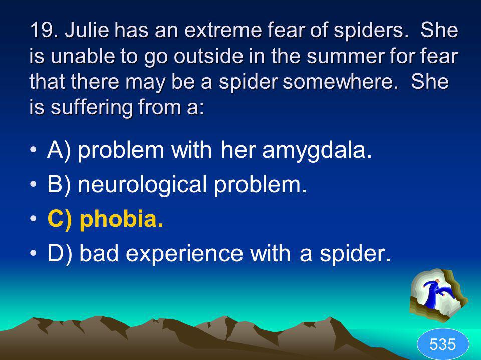 A) problem with her amygdala. B) neurological problem. C) phobia.