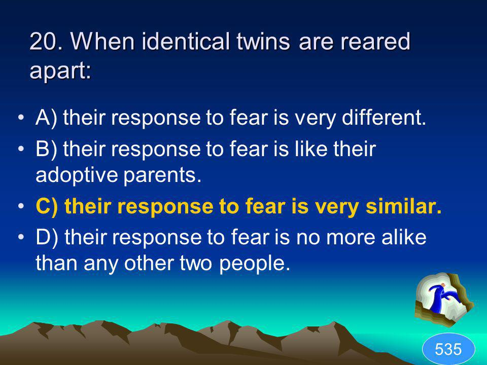 20. When identical twins are reared apart: