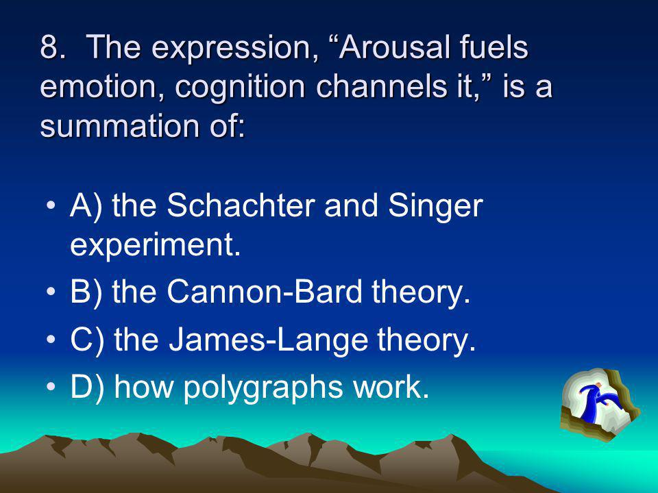 8. The expression, Arousal fuels emotion, cognition channels it, is a summation of: