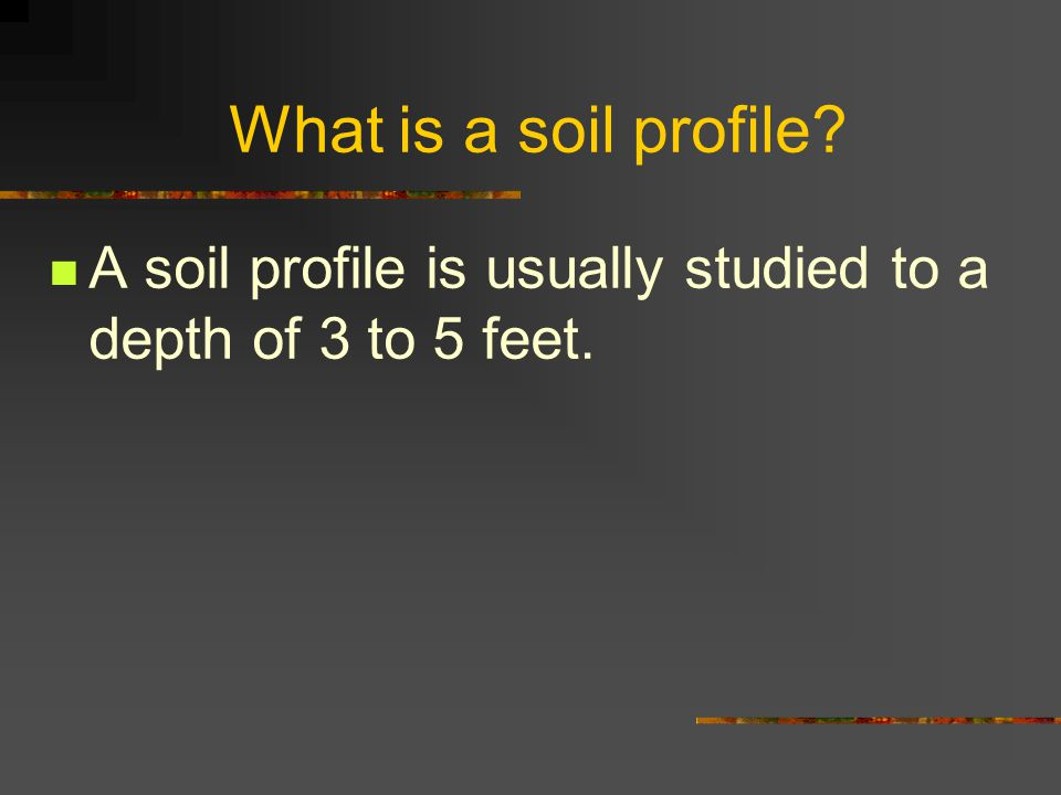 What is a soil profile A soil profile is usually studied to a depth of 3 to 5 feet.