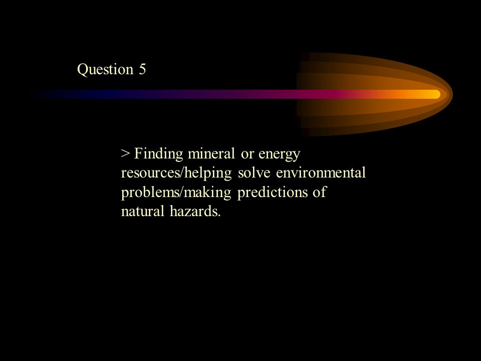 Question 5 > Finding mineral or energy resources/helping solve environmental problems/making predictions of natural hazards.