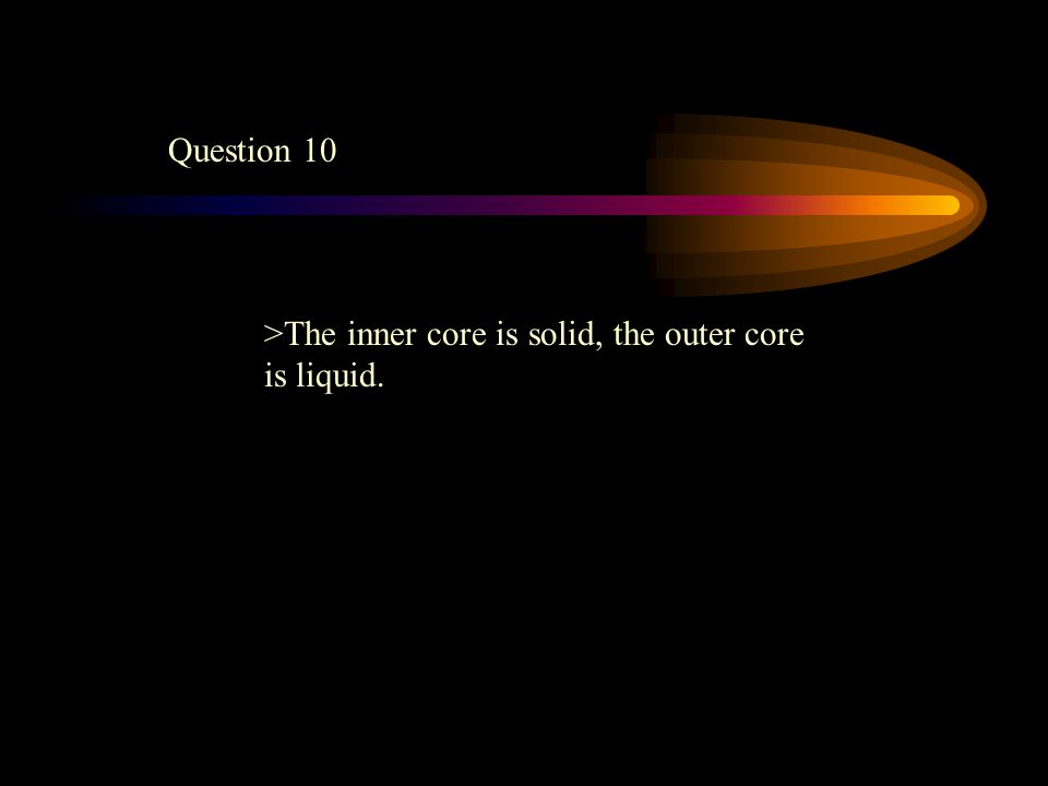 Question 10 >The inner core is solid, the outer core is liquid.