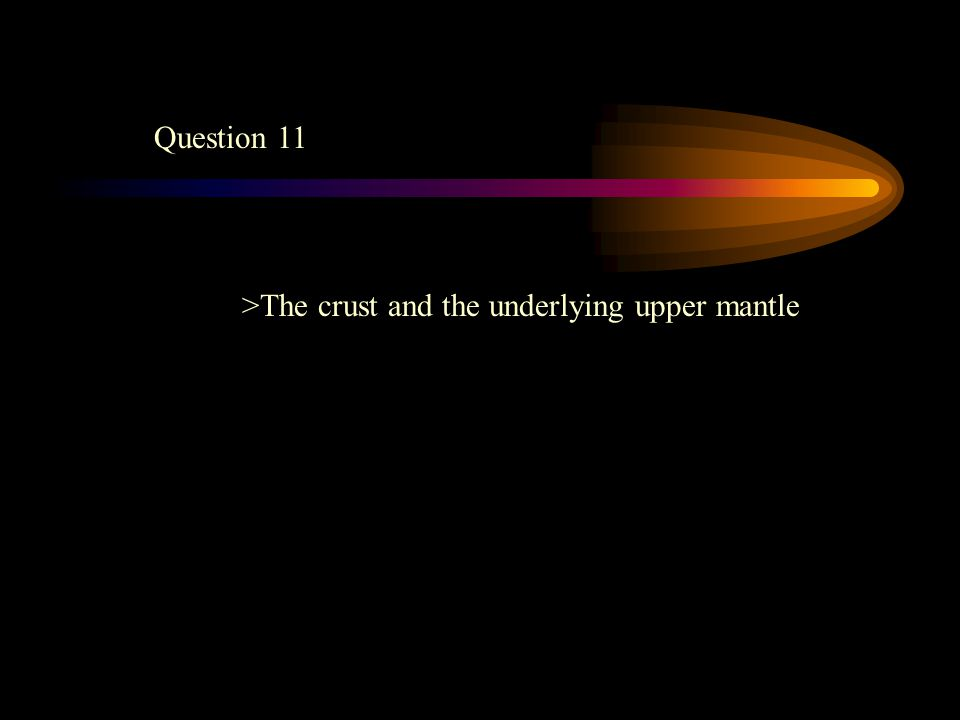 Question 11 >The crust and the underlying upper mantle