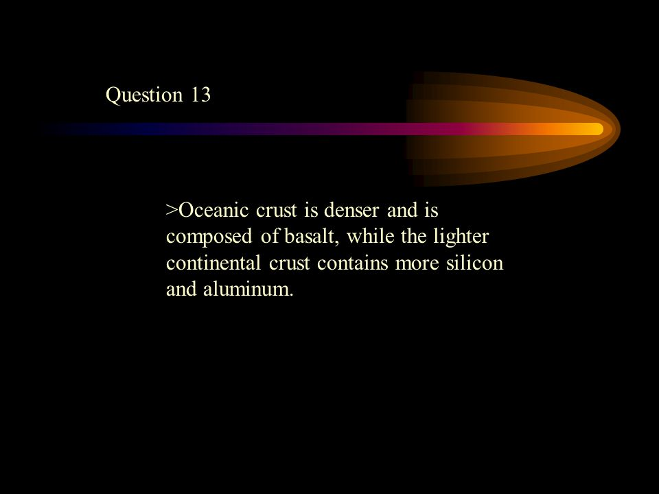 Question 13 >Oceanic crust is denser and is composed of basalt, while the lighter continental crust contains more silicon and aluminum.