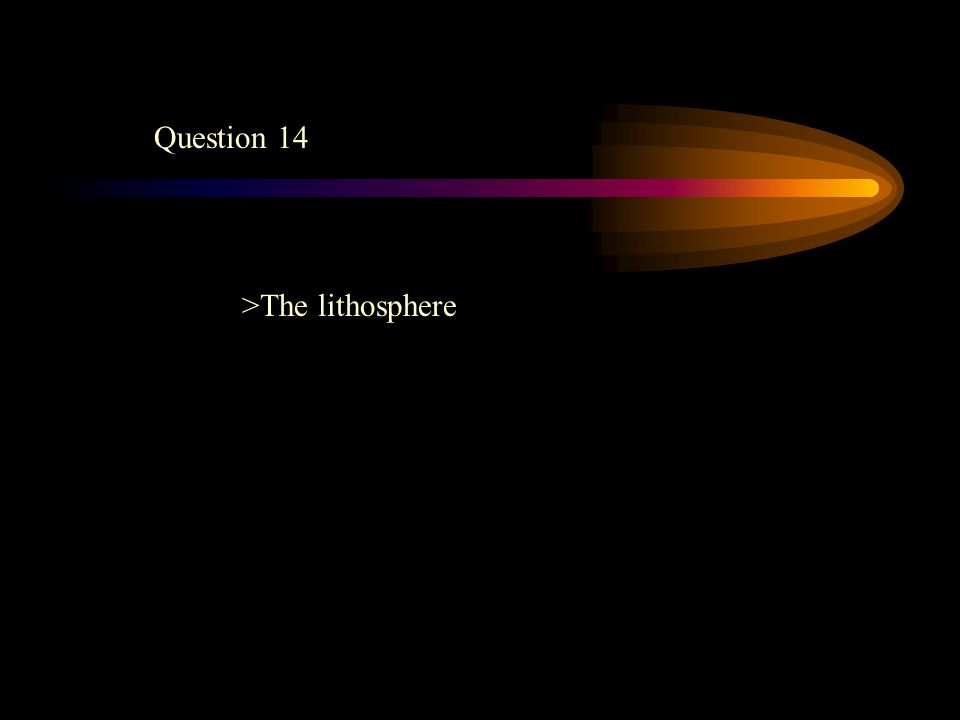 Question 14 >The lithosphere