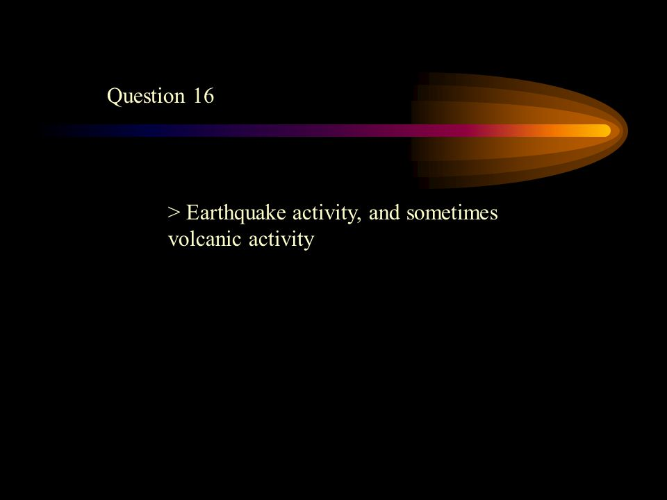 Question 16 > Earthquake activity, and sometimes volcanic activity
