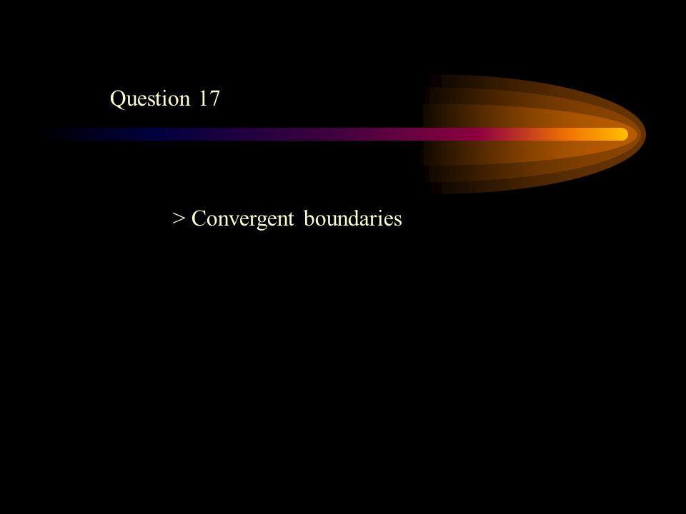 Question 17 > Convergent boundaries