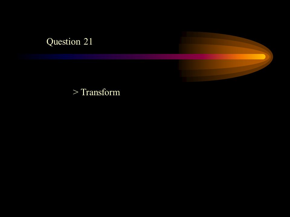Question 21 > Transform